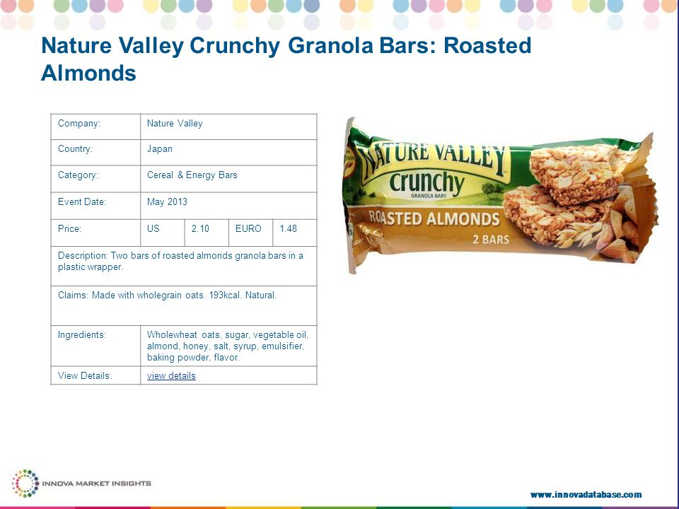 www.innovadatabase.com Company:Nature Valley Country:Japan Category:Cereal & Energy Bars Event Date:May 2013 Price:US2.10EURO1.48 Description: Two bars of roasted almonds granola bars in a plastic wrapper.