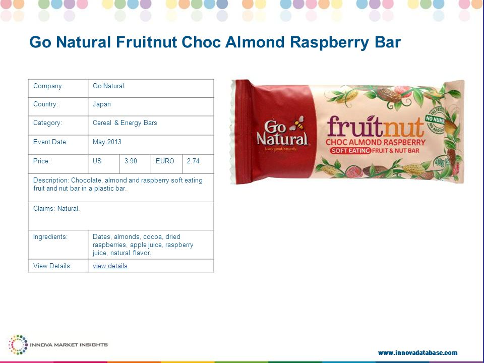 www.innovadatabase.com Company:Go Natural Country:Japan Category:Cereal & Energy Bars Event Date:May 2013 Price:US3.90EURO2.74 Description: Chocolate, almond and raspberry soft eating fruit and nut bar in a plastic bar.