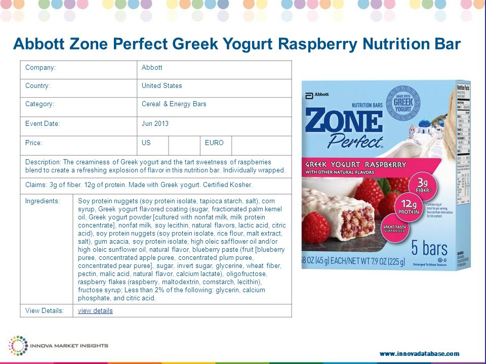 www.innovadatabase.com Company:Abbott Country:United States Category:Cereal & Energy Bars Event Date:Jun 2013 Price:USEURO Description: The creaminess of Greek yogurt and the tart sweetness of raspberries blend to create a refreshing explosion of flavor in this nutrition bar.
