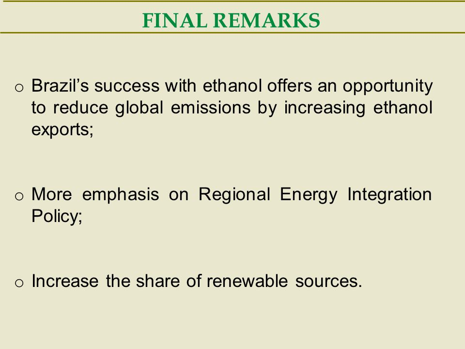 FINAL REMARKS o Brazil's success with ethanol offers an opportunity to reduce global emissions by increasing ethanol exports; o More emphasis on Regio