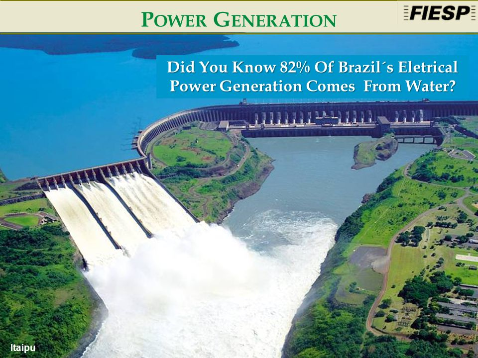 4 P OWER G ENERATION Itaipu Did You Know 82% Of Brazil´s Eletrical Power Generation Comes From Water?