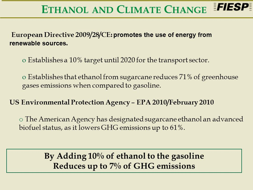 By Adding 10% of ethanol to the gasoline Reduces up to 7% of GHG emissions European Directive 2009/28/CE: promotes the use of energy from renewable sources.