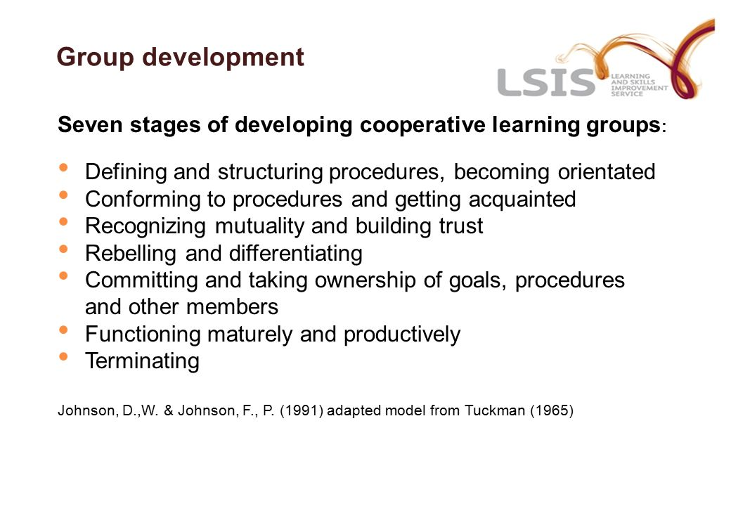 Group development Seven stages of developing cooperative learning groups : Defining and structuring procedures, becoming orientated Conforming to procedures and getting acquainted Recognizing mutuality and building trust Rebelling and differentiating Committing and taking ownership of goals, procedures and other members Functioning maturely and productively Terminating Johnson, D.,W.