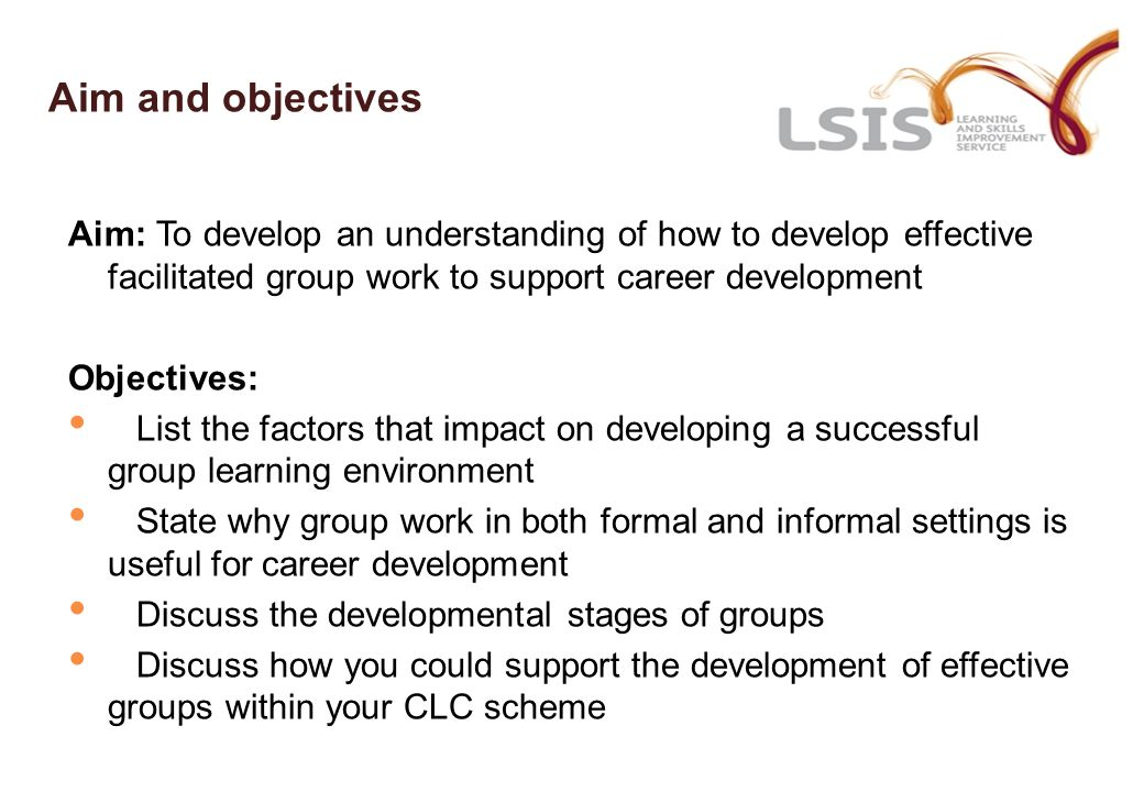 Aim and objectives Aim: To develop an understanding of how to develop effective facilitated group work to support career development Objectives: List the factors that impact on developing a successful group learning environment State why group work in both formal and informal settings is useful for career development Discuss the developmental stages of groups Discuss how you could support the development of effective groups within your CLC scheme