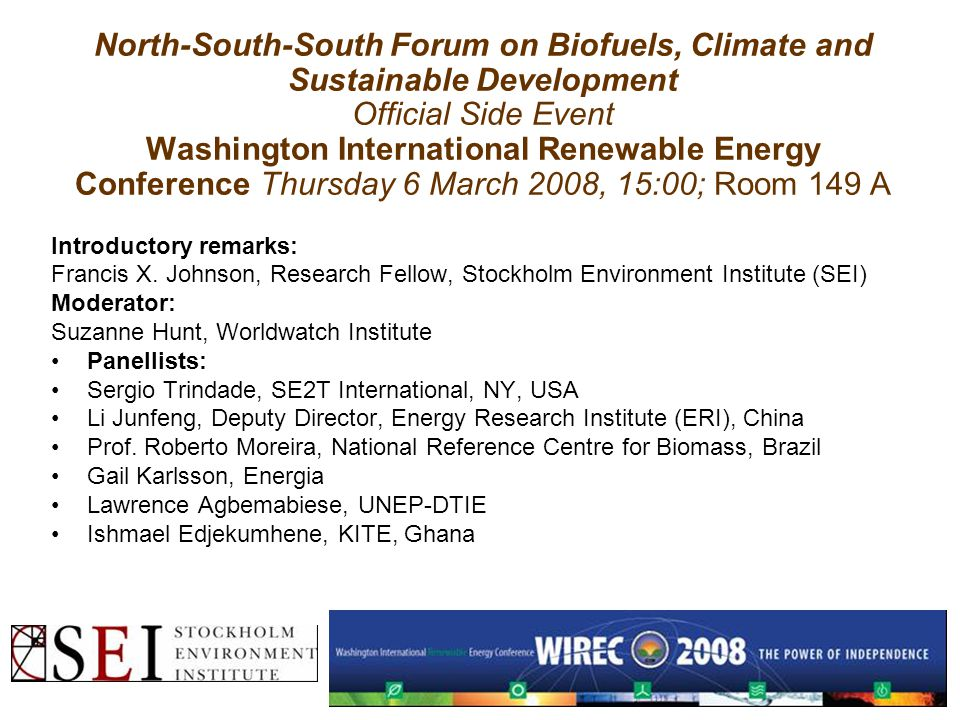 North-South-South Forum on Biofuels, Climate and Sustainable Development Official Side Event Washington International Renewable Energy Conference Thursday 6 March 2008, 15:00; Room 149 A Introductory remarks: Francis X.