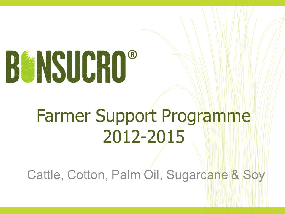 Farmer Support Programme 2012-2015 Cattle, Cotton, Palm Oil, Sugarcane & Soy