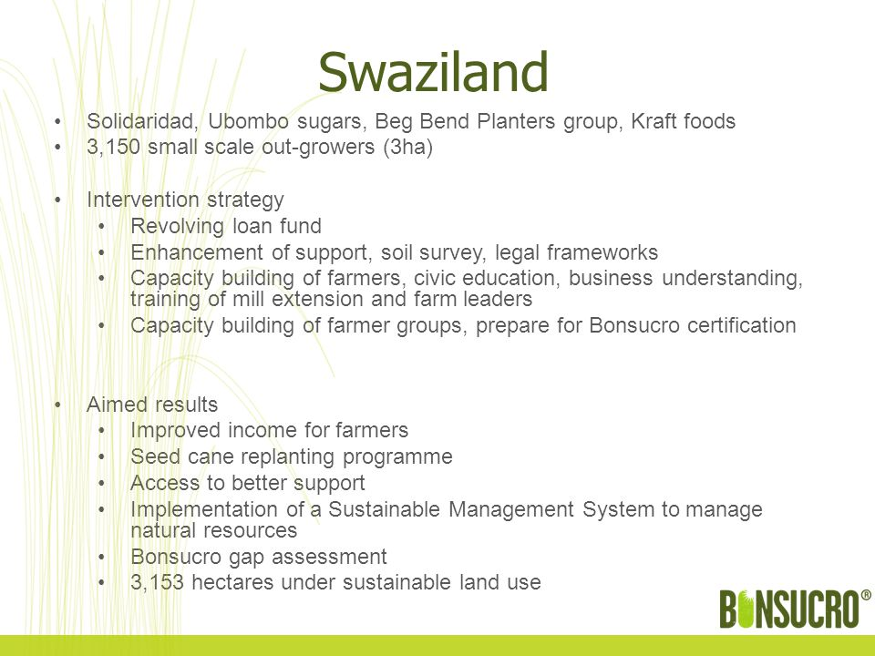Swaziland Solidaridad, Ubombo sugars, Beg Bend Planters group, Kraft foods 3,150 small scale out-growers (3ha) Intervention strategy Revolving loan fund Enhancement of support, soil survey, legal frameworks Capacity building of farmers, civic education, business understanding, training of mill extension and farm leaders Capacity building of farmer groups, prepare for Bonsucro certification Aimed results Improved income for farmers Seed cane replanting programme Access to better support Implementation of a Sustainable Management System to manage natural resources Bonsucro gap assessment 3,153 hectares under sustainable land use