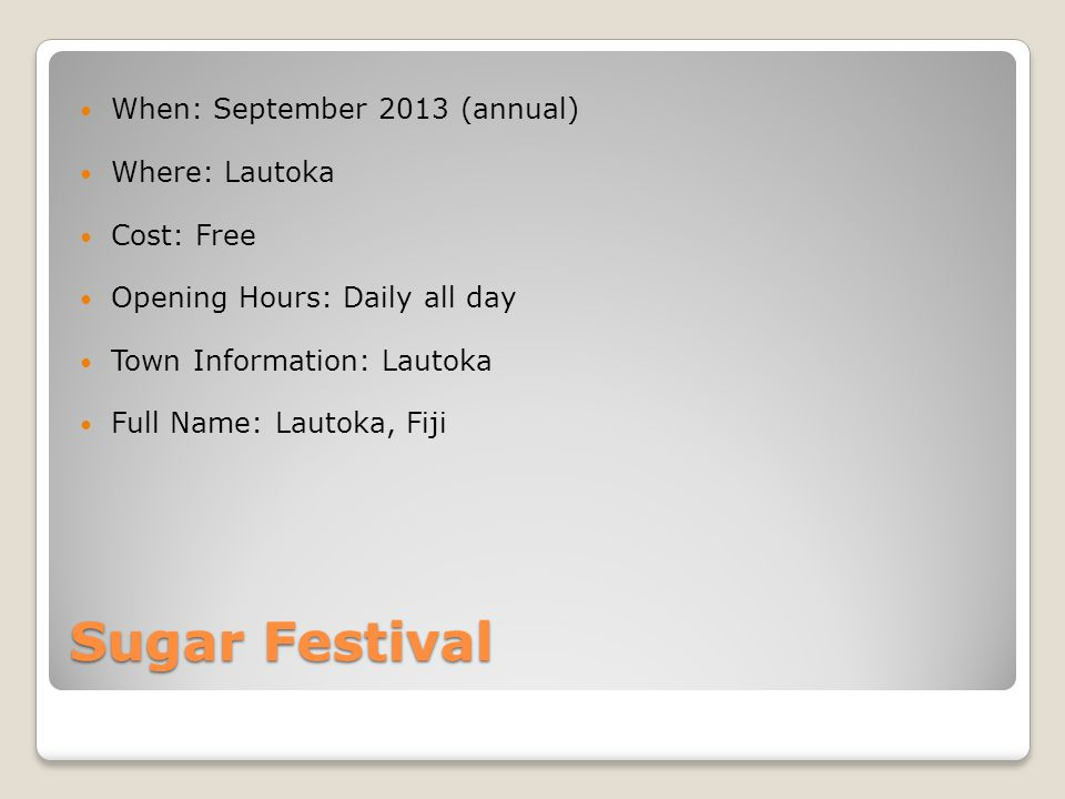 Sugar Festival When: September 2013 (annual) Where: Lautoka Cost: Free Opening Hours: Daily all day Town Information: Lautoka Full Name: Lautoka, Fiji