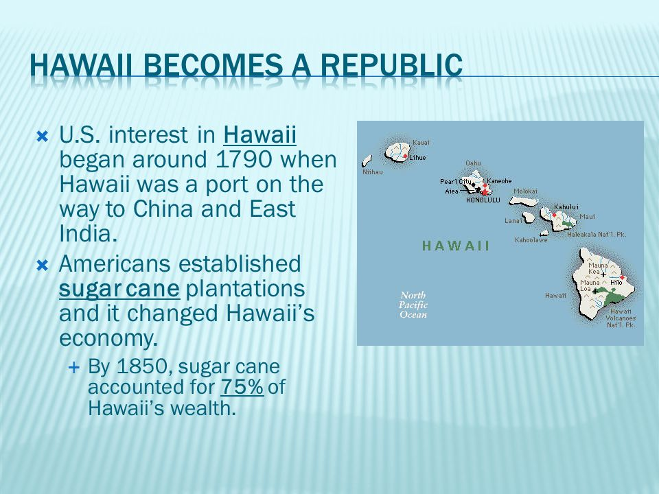  U.S. interest in Hawaii began around 1790 when Hawaii was a port on the way to China and East India.  Americans established sugar cane plantations
