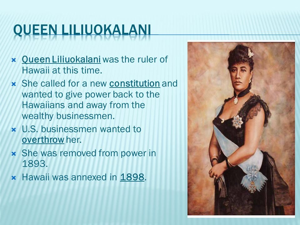  Queen Liliuokalani was the ruler of Hawaii at this time.