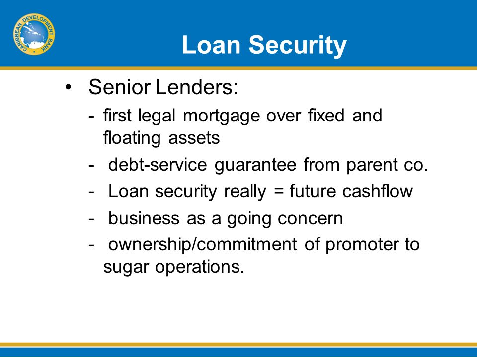 Loan Security Senior Lenders: -first legal mortgage over fixed and floating assets - debt-service guarantee from parent co.