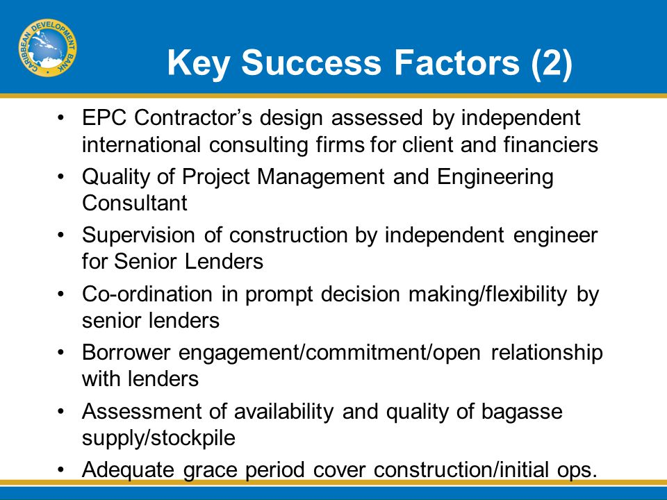 Key Success Factors (2) EPC Contractor's design assessed by independent international consulting firms for client and financiers Quality of Project Management and Engineering Consultant Supervision of construction by independent engineer for Senior Lenders Co-ordination in prompt decision making/flexibility by senior lenders Borrower engagement/commitment/open relationship with lenders Assessment of availability and quality of bagasse supply/stockpile Adequate grace period cover construction/initial ops.