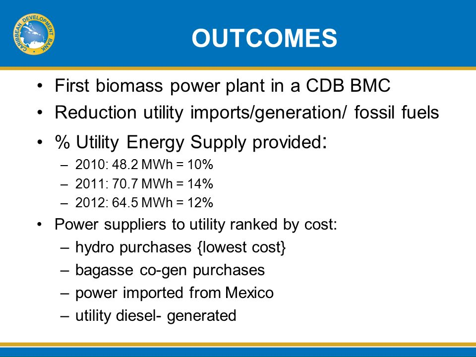 OUTCOMES First biomass power plant in a CDB BMC Reduction utility imports/generation/ fossil fuels % Utility Energy Supply provided : –2010: 48.2 MWh = 10% –2011: 70.7 MWh = 14% –2012: 64.5 MWh = 12% Power suppliers to utility ranked by cost: –hydro purchases {lowest cost} –bagasse co-gen purchases –power imported from Mexico –utility diesel- generated
