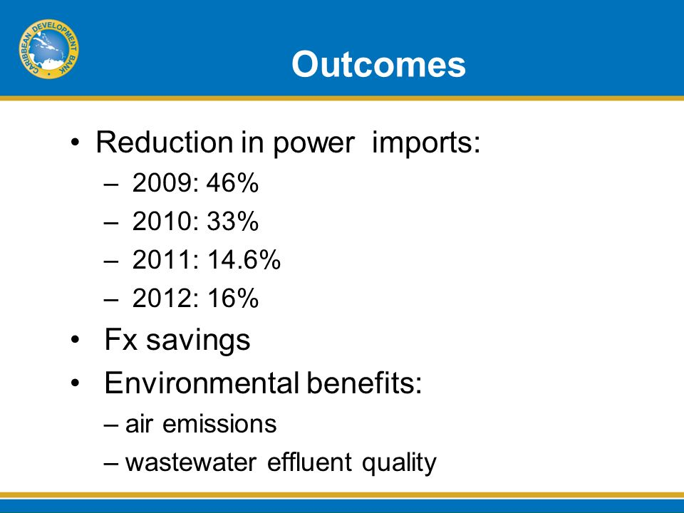 Outcomes Reduction in power imports: – 2009: 46% – 2010: 33% – 2011: 14.6% – 2012: 16% Fx savings Environmental benefits: –air emissions –wastewater effluent quality
