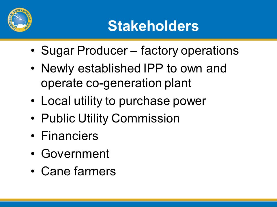 Stakeholders Sugar Producer – factory operations Newly established IPP to own and operate co-generation plant Local utility to purchase power Public Utility Commission Financiers Government Cane farmers
