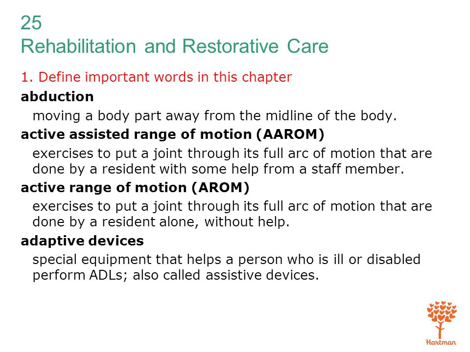 25 Rehabilitation and Restorative Care 1. Define important words in this chapter abduction moving a body part away from the midline of the body. activ
