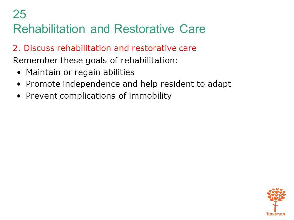 25 Rehabilitation and Restorative Care 2. Discuss rehabilitation and restorative care Remember these goals of rehabilitation: Maintain or regain abili