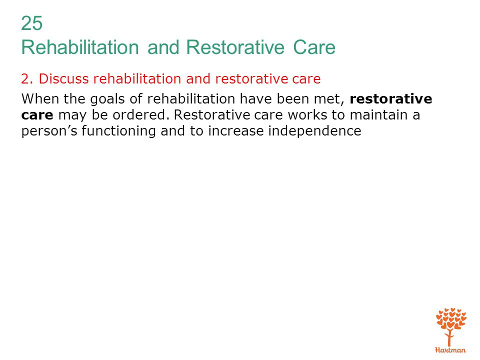 25 Rehabilitation and Restorative Care 2. Discuss rehabilitation and restorative care When the goals of rehabilitation have been met, restorative care