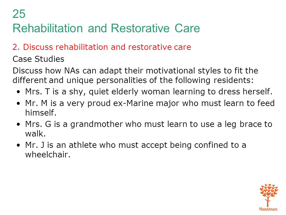 25 Rehabilitation and Restorative Care 2. Discuss rehabilitation and restorative care Case Studies Discuss how NAs can adapt their motivational styles