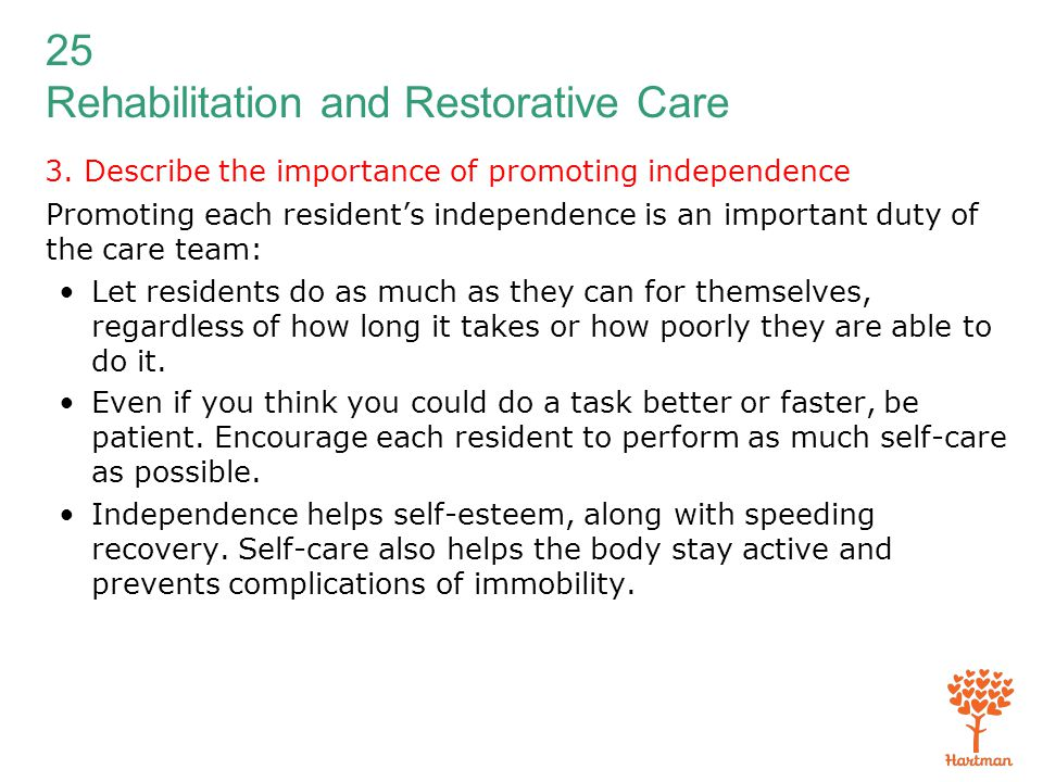 25 Rehabilitation and Restorative Care 3. Describe the importance of promoting independence Promoting each resident's independence is an important dut