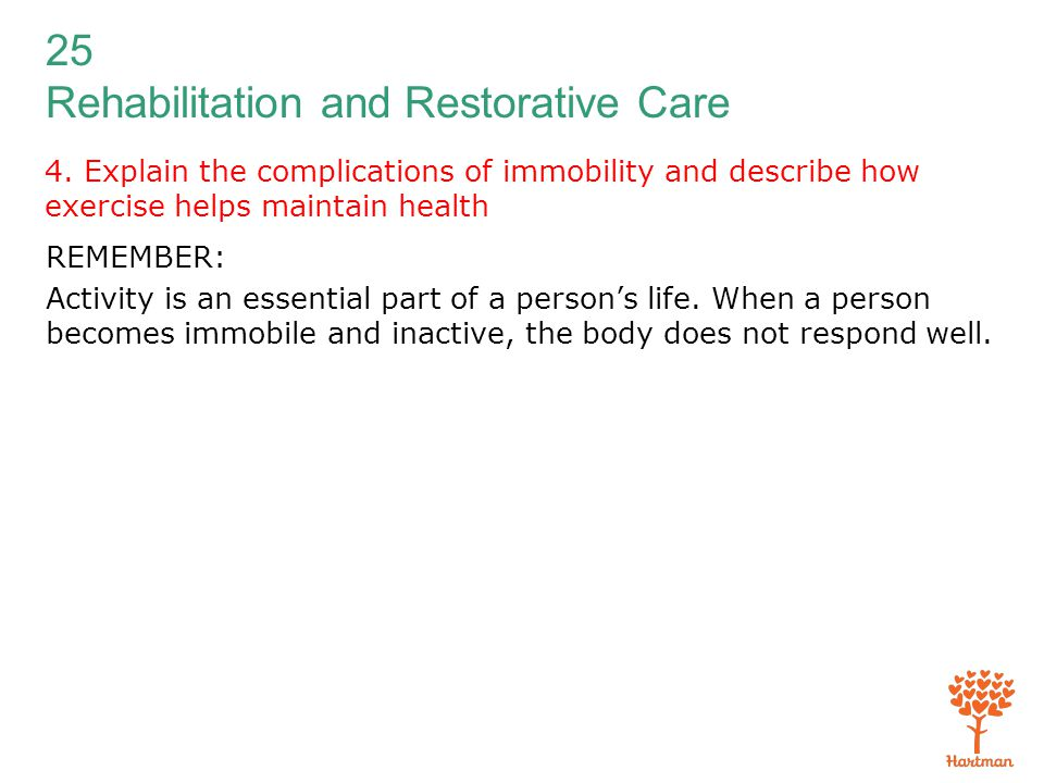 25 Rehabilitation and Restorative Care 4. Explain the complications of immobility and describe how exercise helps maintain health REMEMBER: Activity i