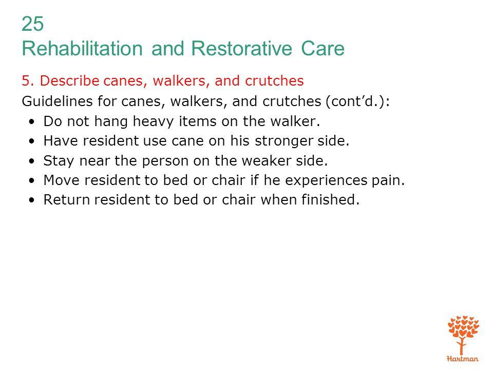 25 Rehabilitation and Restorative Care 5. Describe canes, walkers, and crutches Guidelines for canes, walkers, and crutches (cont'd.): Do not hang hea