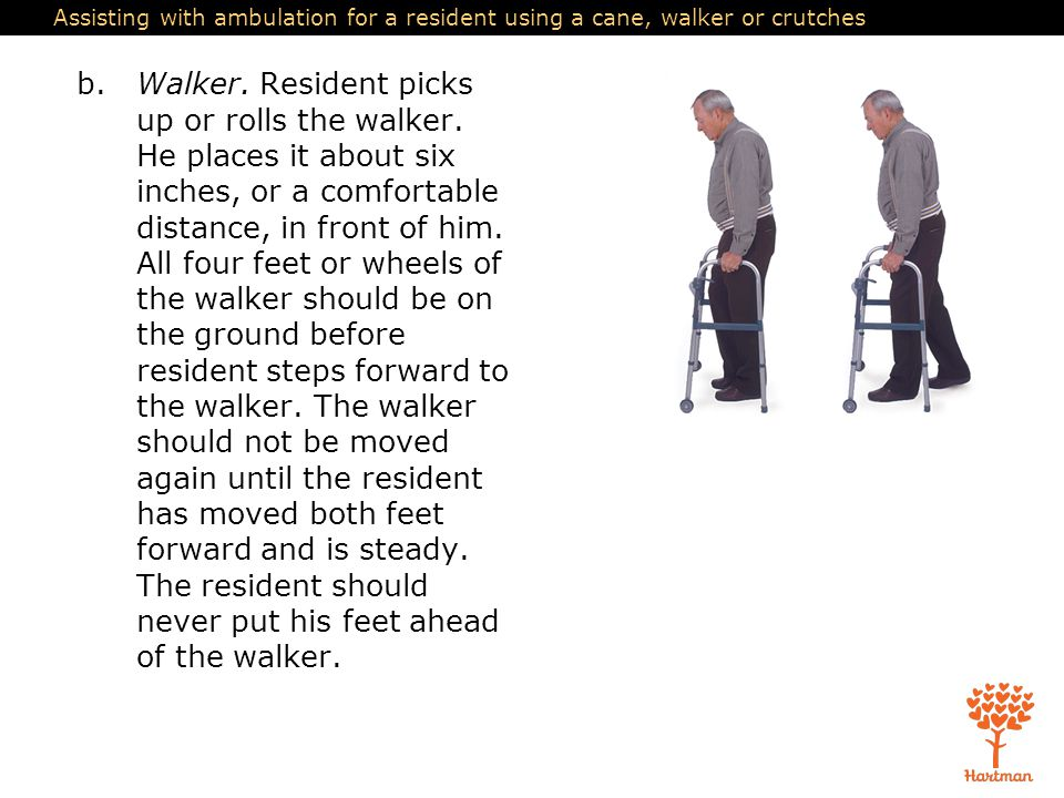 Assisting with ambulation for a resident using a cane, walker or crutches b.Walker. Resident picks up or rolls the walker. He places it about six inch