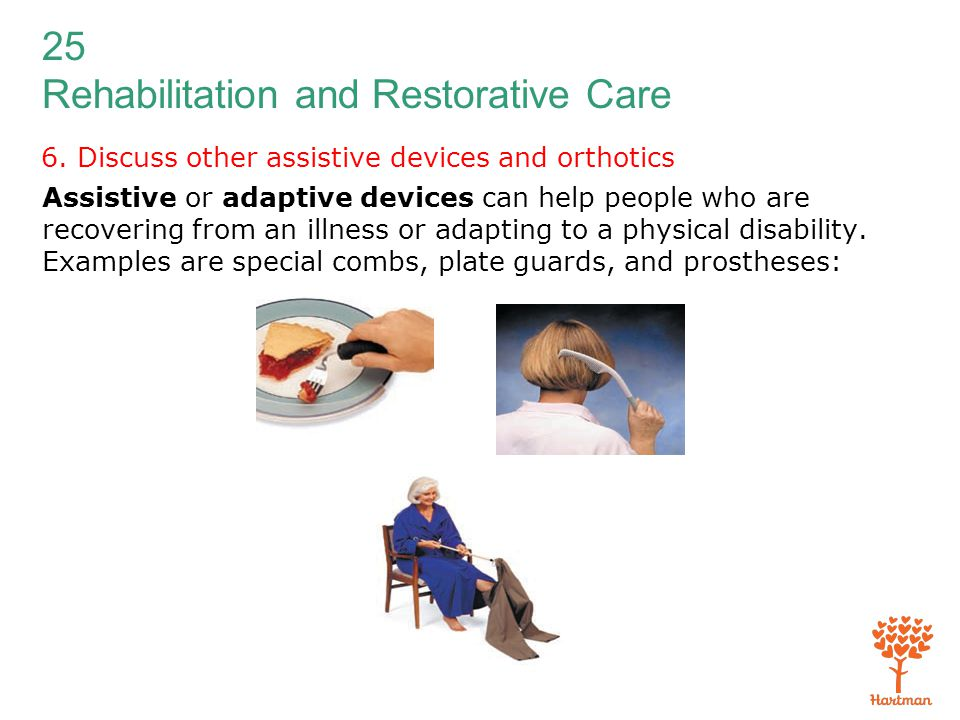 25 Rehabilitation and Restorative Care 6. Discuss other assistive devices and orthotics Assistive or adaptive devices can help people who are recoveri