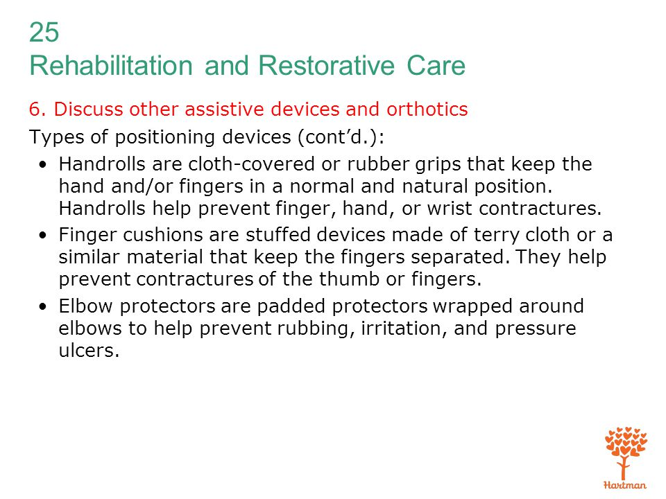 25 Rehabilitation and Restorative Care 6. Discuss other assistive devices and orthotics Types of positioning devices (cont'd.): Handrolls are cloth-co
