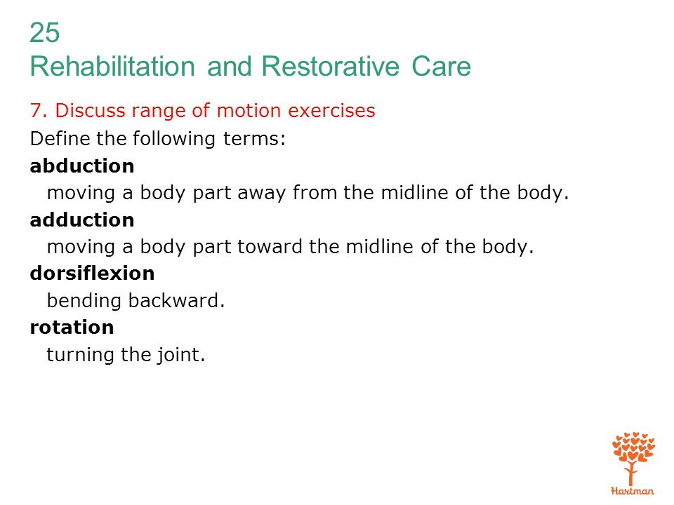 25 Rehabilitation and Restorative Care 7. Discuss range of motion exercises Define the following terms: abduction moving a body part away from the mid