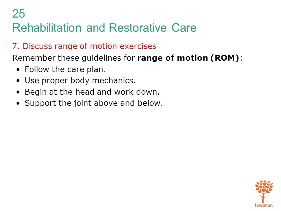 25 Rehabilitation and Restorative Care 7. Discuss range of motion exercises Remember these guidelines for range of motion (ROM): Follow the care plan.