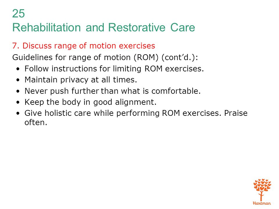 25 Rehabilitation and Restorative Care 7. Discuss range of motion exercises Guidelines for range of motion (ROM) (cont'd.): Follow instructions for li