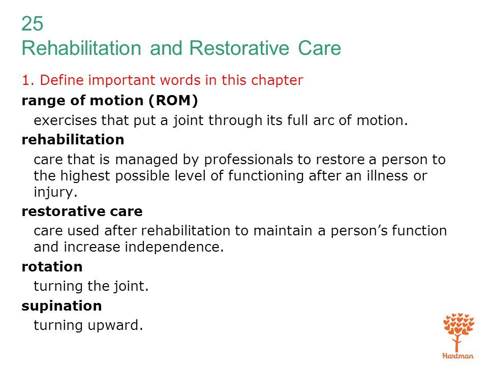 25 Rehabilitation and Restorative Care 1. Define important words in this chapter range of motion (ROM) exercises that put a joint through its full arc