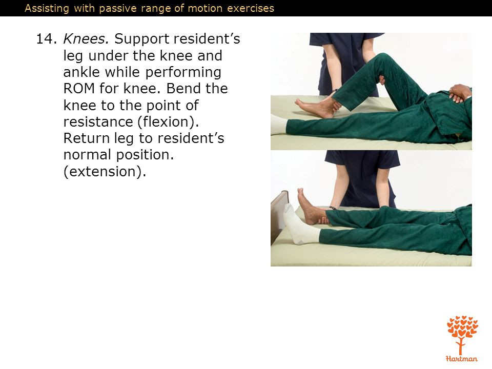 Assisting with passive range of motion exercises 14.Knees. Support resident's leg under the knee and ankle while performing ROM for knee. Bend the kne