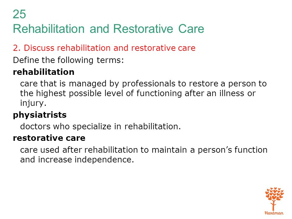 25 Rehabilitation and Restorative Care 2. Discuss rehabilitation and restorative care Define the following terms: rehabilitation care that is managed