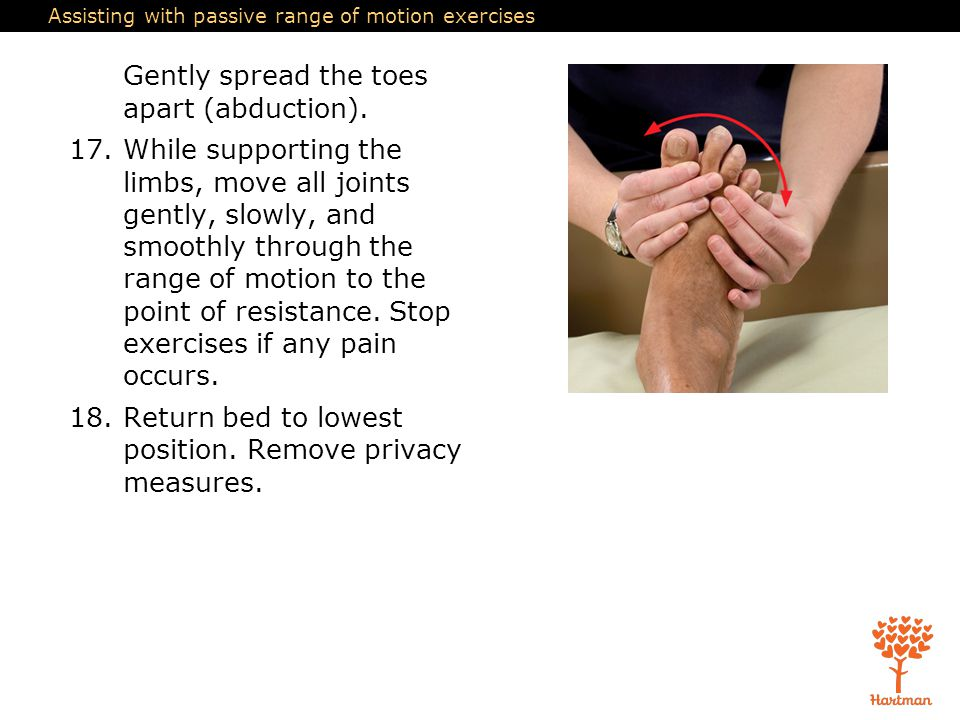 Assisting with passive range of motion exercises Gently spread the toes apart (abduction). 17.While supporting the limbs, move all joints gently, slow