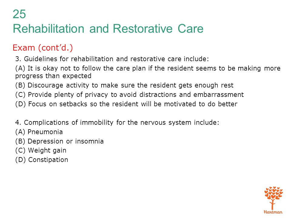 25 Rehabilitation and Restorative Care Exam (cont'd.) 3. Guidelines for rehabilitation and restorative care include: (A) It is okay not to follow the