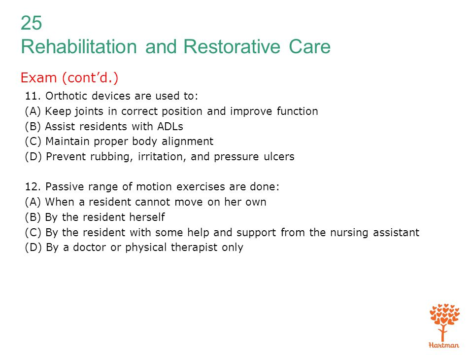 25 Rehabilitation and Restorative Care Exam (cont'd.) 11. Orthotic devices are used to: (A) Keep joints in correct position and improve function (B) A