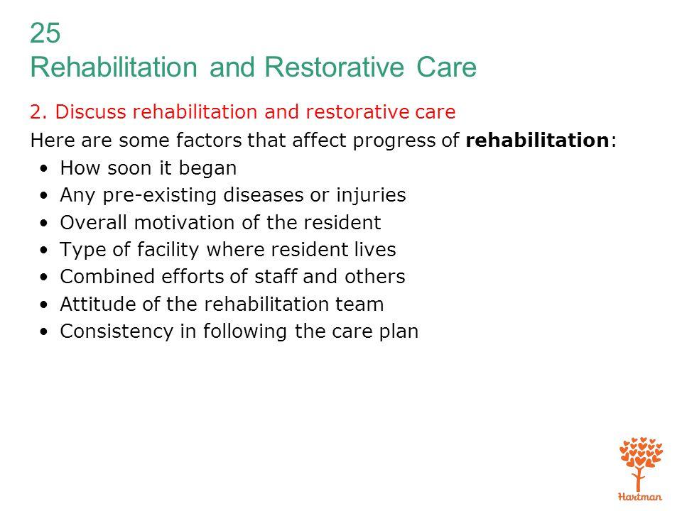 25 Rehabilitation and Restorative Care 2. Discuss rehabilitation and restorative care Here are some factors that affect progress of rehabilitation: Ho
