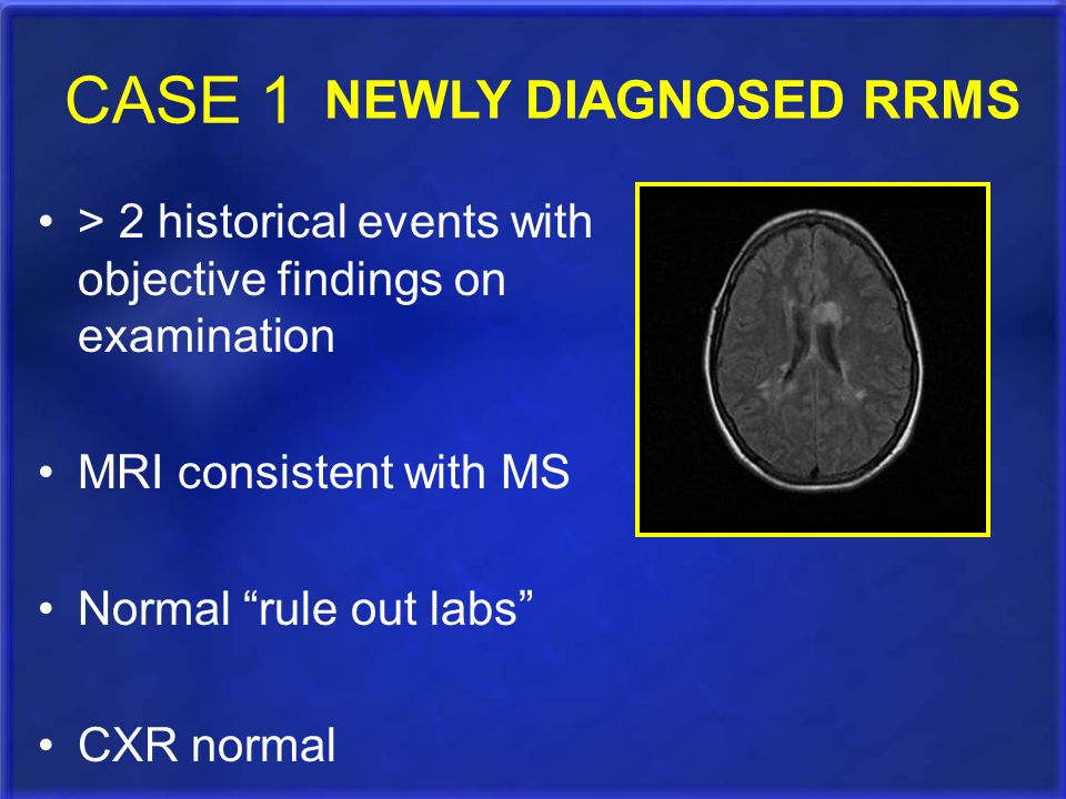 """CASE 1 > 2 historical events with objective findings on examination MRI consistent with MS Normal """"rule out labs"""" CXR normal NEWLY DIAGNOSED RRMS"""