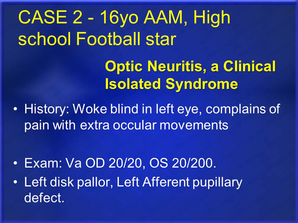 CASE 2 - 16yo AAM, High school Football star History: Woke blind in left eye, complains of pain with extra occular movements Exam: Va OD 20/20, OS 20/