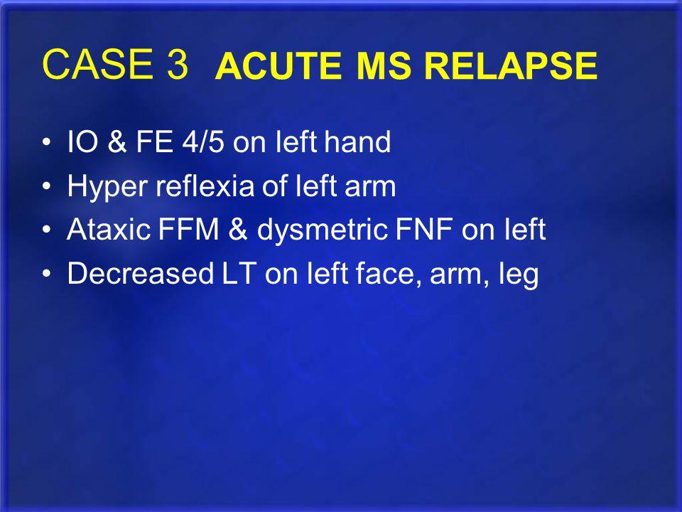 CASE 3 IO & FE 4/5 on left hand Hyper reflexia of left arm Ataxic FFM & dysmetric FNF on left Decreased LT on left face, arm, leg ACUTE MS RELAPSE