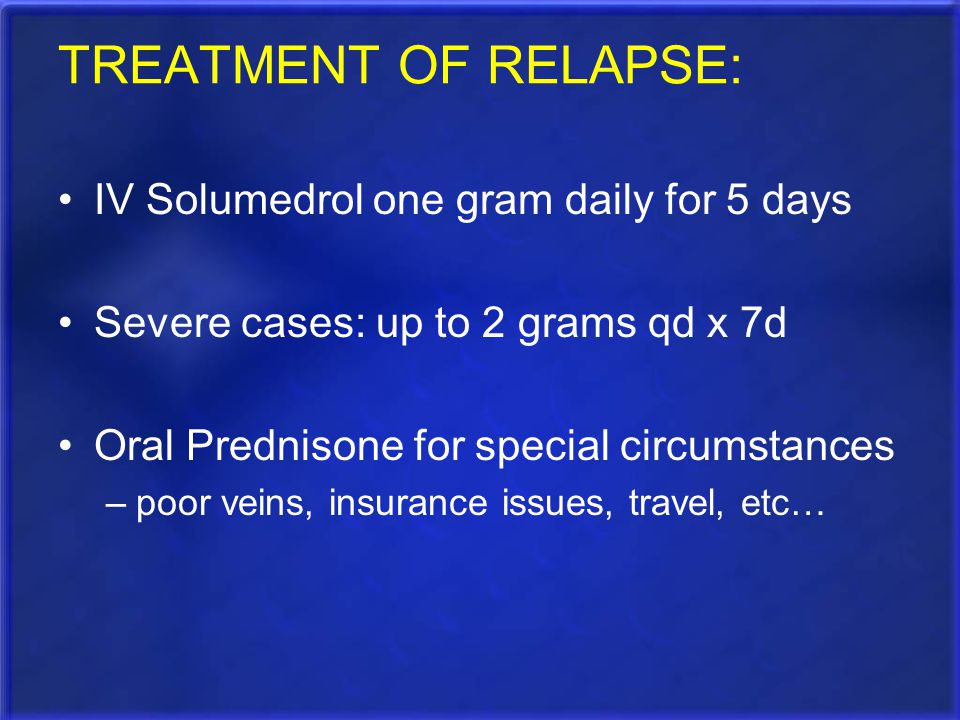 TREATMENT OF RELAPSE: IV Solumedrol one gram daily for 5 days Severe cases: up to 2 grams qd x 7d Oral Prednisone for special circumstances –poor vein