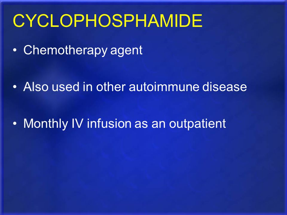 CYCLOPHOSPHAMIDE Chemotherapy agent Also used in other autoimmune disease Monthly IV infusion as an outpatient