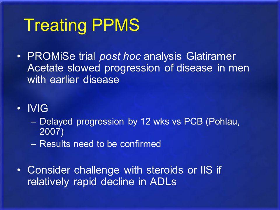 Treating PPMS PROMiSe trial post hoc analysis Glatiramer Acetate slowed progression of disease in men with earlier disease IVIG –Delayed progression b