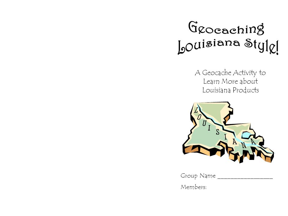 A Geocache Activity to Learn More about Louisiana Products Group Name _________________ Members: