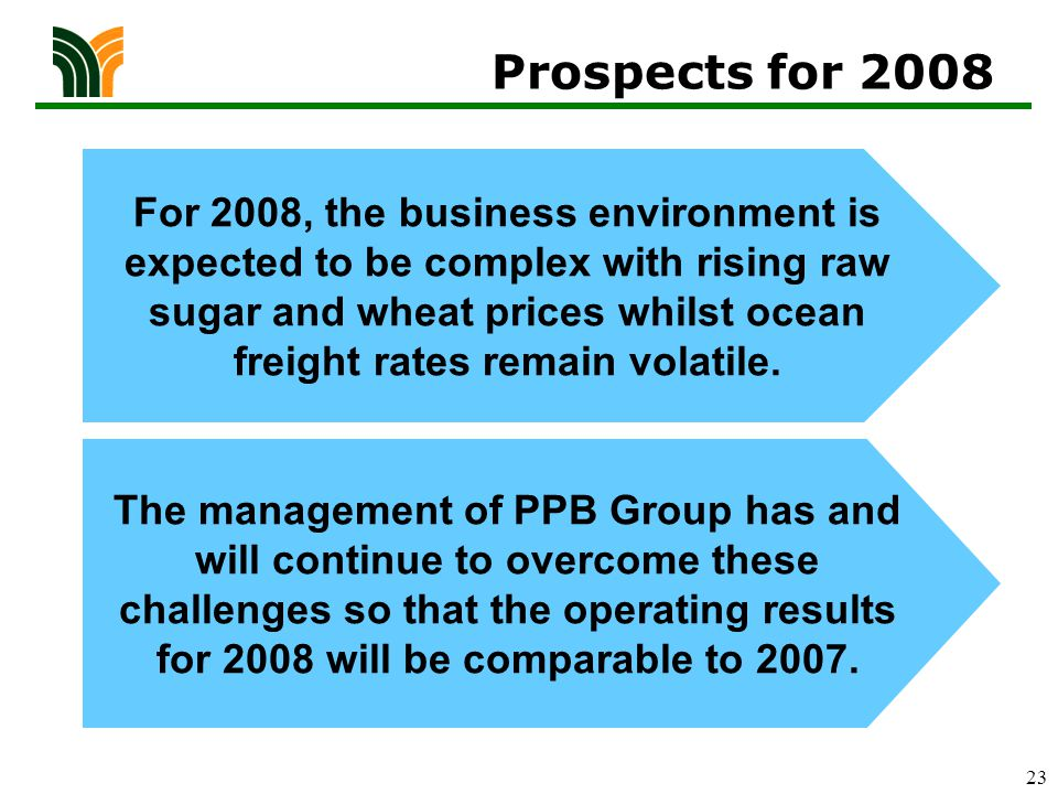 23 Prospects for 2008 For 2008, the business environment is expected to be complex with rising raw sugar and wheat prices whilst ocean freight rates remain volatile.
