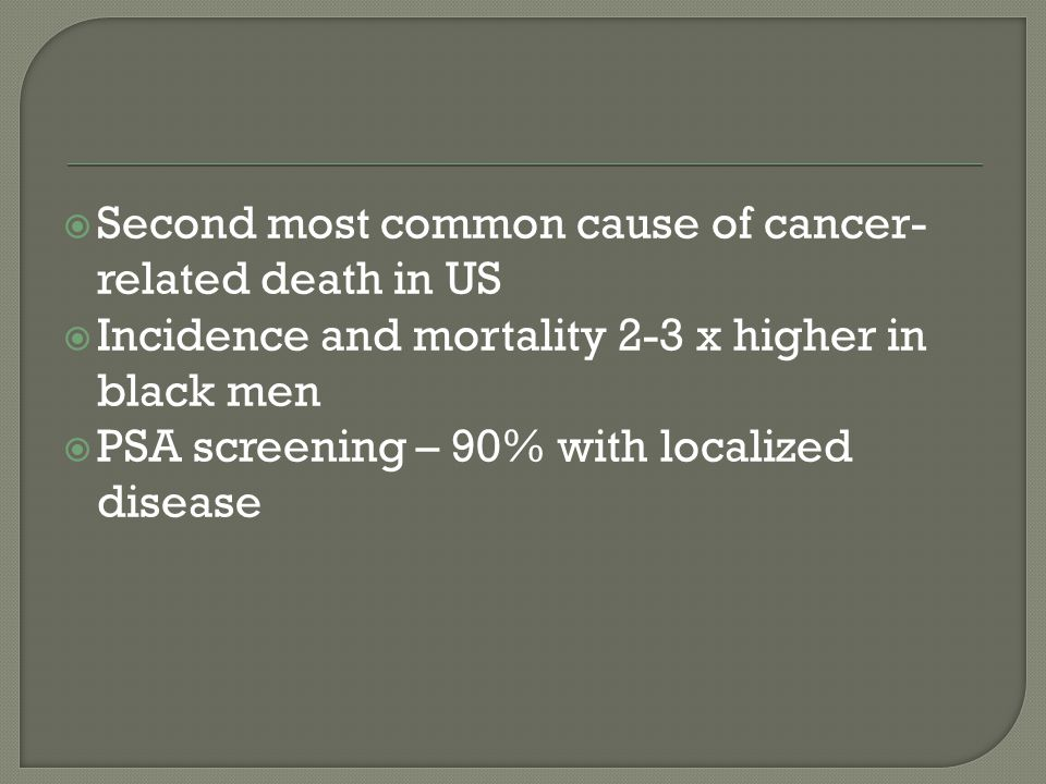  Second most common cause of cancer- related death in US  Incidence and mortality 2-3 x higher in black men  PSA screening – 90% with localized disease