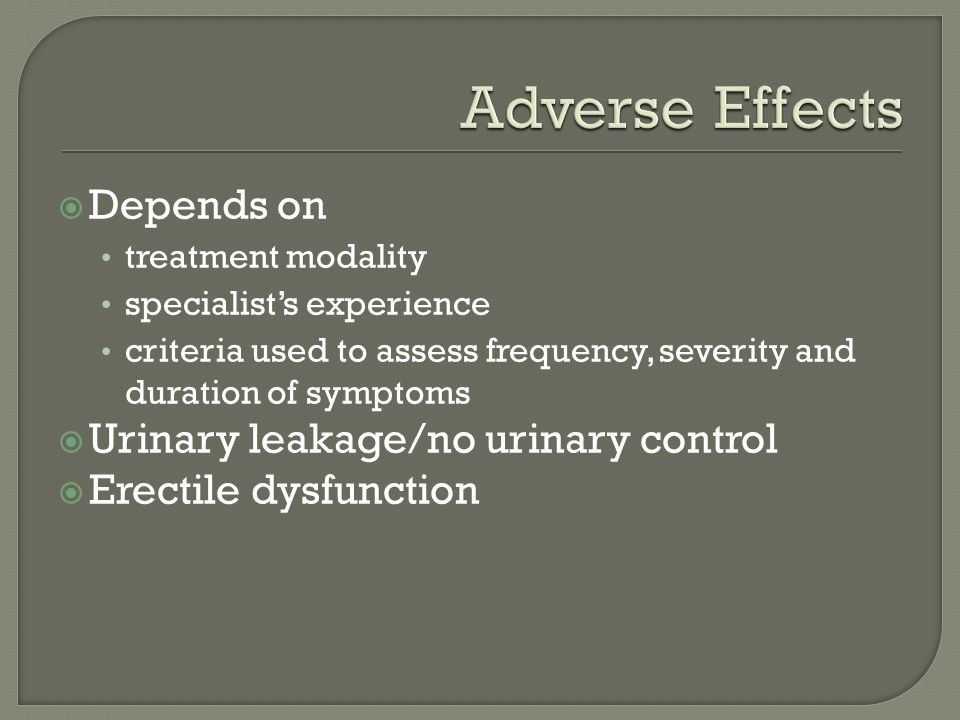  Depends on treatment modality specialist's experience criteria used to assess frequency, severity and duration of symptoms  Urinary leakage/no urinary control  Erectile dysfunction
