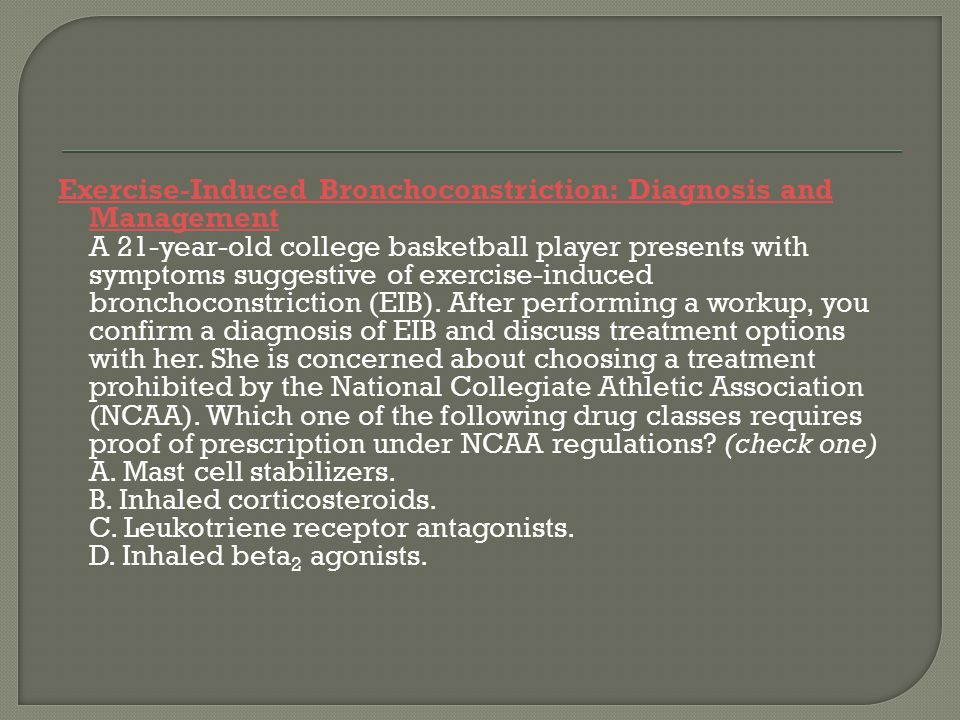 Exercise-Induced Bronchoconstriction: Diagnosis and Management A 21-year-old college basketball player presents with symptoms suggestive of exercise-induced bronchoconstriction (EIB).